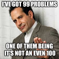 I'VE GOT 99 PROBLEMS ONE OF THEM BEING IT'S NOT AN EVEN 100 | made w/ Imgflip meme maker