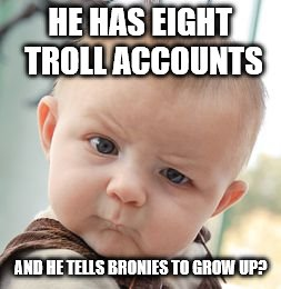 Skeptical Baby Meme | HE HAS EIGHT TROLL ACCOUNTS AND HE TELLS BRONIES TO GROW UP? | image tagged in memes,skeptical baby | made w/ Imgflip meme maker