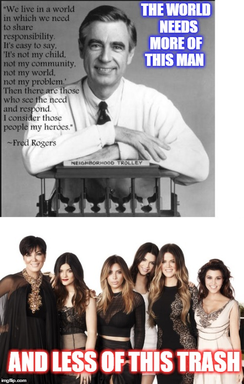 Mr Rogers vs The Kardashians  |  THE WORLD   NEEDS MORE OF THIS MAN; AND LESS OF THIS TRASH | image tagged in mr rogers kartrashians,mr rogers | made w/ Imgflip meme maker