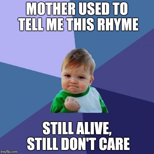 Success Kid Meme | MOTHER USED TO TELL ME THIS RHYME STILL ALIVE, STILL DON'T CARE | image tagged in memes,success kid | made w/ Imgflip meme maker