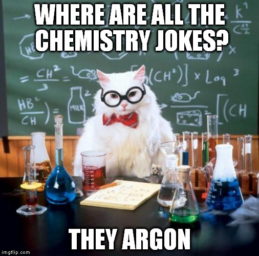 This is a nice meme, why we don't  see it more often?  | WHERE ARE ALL THE CHEMISTRY JOKES? THEY ARGON | image tagged in memes,chemistry cat | made w/ Imgflip meme maker