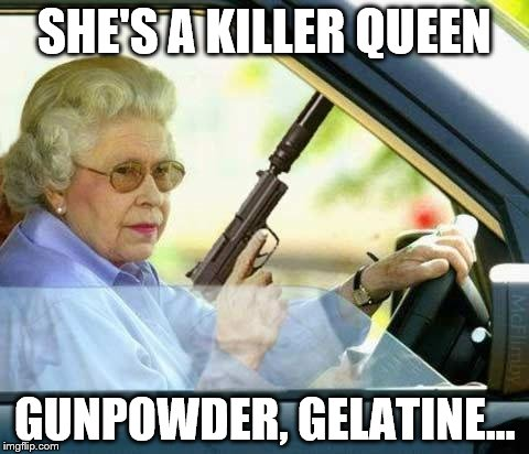 Killer Queen by um.. Queen | SHE'S A KILLER QUEEN GUNPOWDER, GELATINE... | image tagged in queen gun,memes,queen,music | made w/ Imgflip meme maker