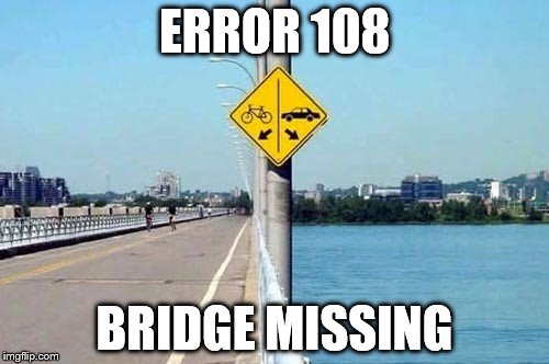 Saw This Sign On Google Images. Oh The Memes! | ERROR 108 BRIDGE MISSING | image tagged in funny road signs | made w/ Imgflip meme maker