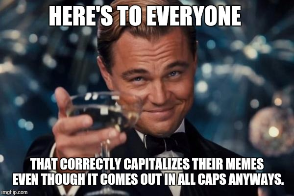 Good Job | HERE'S TO EVERYONE THAT CORRECTLY CAPITALIZES THEIR MEMES EVEN THOUGH IT COMES OUT IN ALL CAPS ANYWAYS. | image tagged in memes,leonardo dicaprio cheers,grammar,cheers | made w/ Imgflip meme maker
