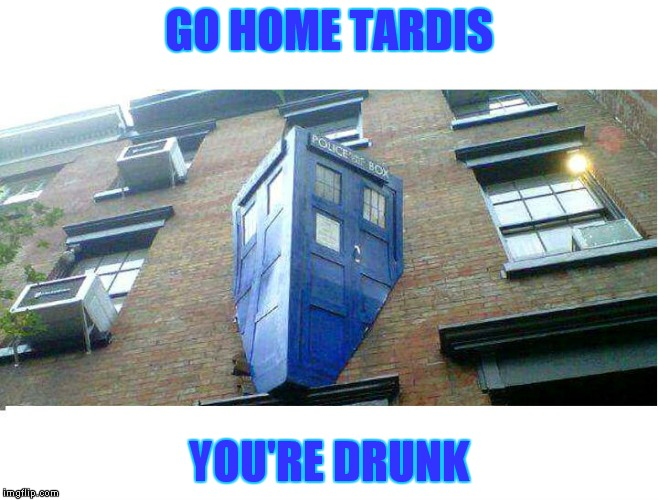 Dr. Who..ooops | GO HOME TARDIS YOU'RE DRUNK | image tagged in dr who,tardis,go home youre drunk | made w/ Imgflip meme maker