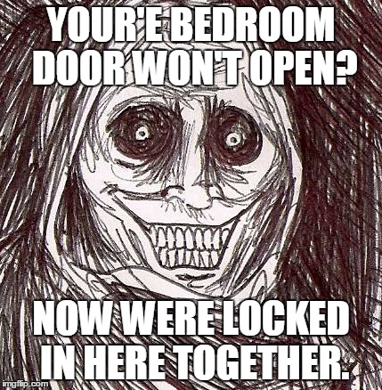 Unwanted House Guest |  YOUR'E BEDROOM DOOR WON'T OPEN? NOW WERE LOCKED IN HERE TOGETHER. | image tagged in memes,unwanted house guest | made w/ Imgflip meme maker