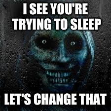 That Scary Ghost | I SEE YOU'RE TRYING TO SLEEP LET'S CHANGE THAT | image tagged in that scary ghost | made w/ Imgflip meme maker