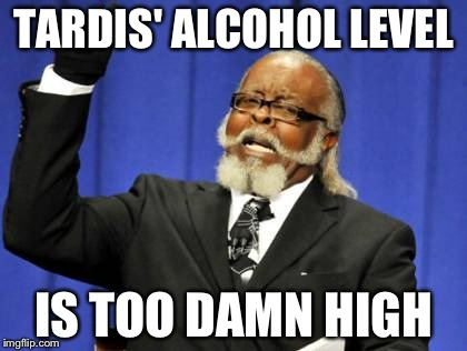 Too Damn High Meme | TARDIS' ALCOHOL LEVEL IS TOO DAMN HIGH | image tagged in memes,too damn high | made w/ Imgflip meme maker