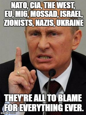putin blames the west | NATO, CIA, THE WEST, EU, MI6, MOSSAD, ISRAEL, ZIONISTS, NAZIS, UKRAINE THEY'RE ALL TO BLAME FOR EVERYTHING EVER. | image tagged in angryputin,vladimir putin,putin,putin lies,anti-west,nato | made w/ Imgflip meme maker