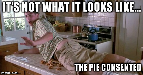 IT'S NOT WHAT IT LOOKS LIKE... THE PIE CONSENTED | made w/ Imgflip meme maker