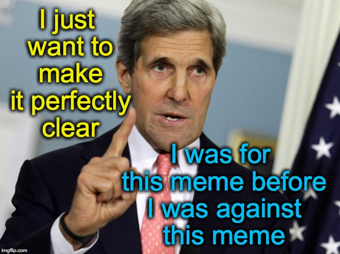 John Kerry clarifies | I just want to make it perfectly clear I was for this meme before I was against this meme | image tagged in john kerry i was for it before i was against it,john kerry | made w/ Imgflip meme maker