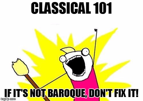 X All The Y Meme | CLASSICAL 101 IF IT'S NOT BAROQUE, DON'T FIX IT! | image tagged in memes,x all the y | made w/ Imgflip meme maker