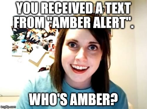 "Overly Attached Girlfriend Meme | YOU RECEIVED A TEXT FROM ""AMBER ALERT"". WHO'S AMBER? 