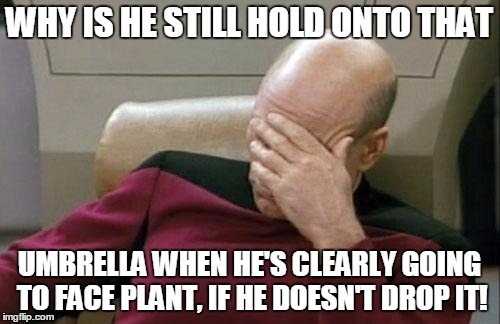 Captain Picard Facepalm Meme | WHY IS HE STILL HOLD ONTO THAT UMBRELLA WHEN HE'S CLEARLY GOING TO FACE PLANT, IF HE DOESN'T DROP IT! | image tagged in memes,captain picard facepalm | made w/ Imgflip meme maker