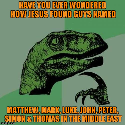 Philosoraptor Meme | HAVE YOU EVER WONDERED HOW JESUS FOUND GUYS NAMED MATTHEW, MARK, LUKE, JOHN, PETER, SIMON & THOMAS IN THE MIDDLE EAST | image tagged in memes,philosoraptor | made w/ Imgflip meme maker