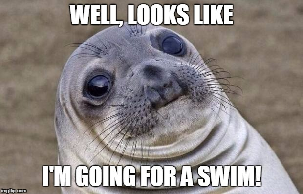 Awkward Moment Sealion Meme | WELL, LOOKS LIKE I'M GOING FOR A SWIM! | image tagged in memes,awkward moment sealion | made w/ Imgflip meme maker