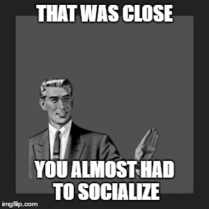 Kill Yourself Guy Meme | THAT WAS CLOSE YOU ALMOST HAD TO SOCIALIZE | image tagged in memes,kill yourself guy | made w/ Imgflip meme maker