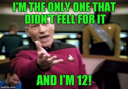 Picard Wtf Meme | I'M THE ONLY ONE THAT DIDN'T FELL FOR IT AND I'M 12! | image tagged in memes,picard wtf | made w/ Imgflip meme maker