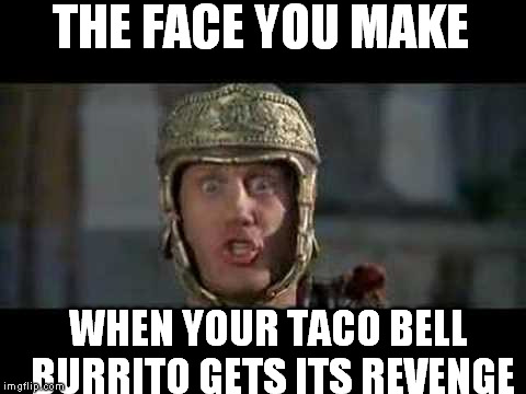 Fiery Revenge | THE FACE YOU MAKE WHEN YOUR TACO BELL BURRITO GETS ITS REVENGE | image tagged in memes,funny,move that miserable piece of shit,taco bell,shits | made w/ Imgflip meme maker