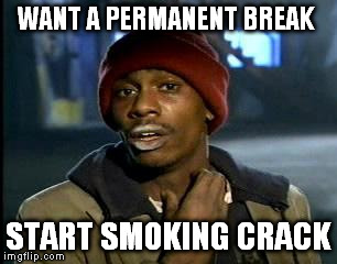 Y'all Got Any More Of That Meme | WANT A PERMANENT BREAK START SMOKING CRACK | image tagged in memes,yall got any more of | made w/ Imgflip meme maker