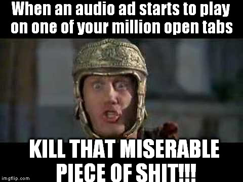 Stupid Audio Ads!!! | When an audio ad starts to play on one of your million open tabs KILL THAT MISERABLE PIECE OF SHIT!!! | image tagged in memes,funny,move that miserable piece of shit,ads | made w/ Imgflip meme maker