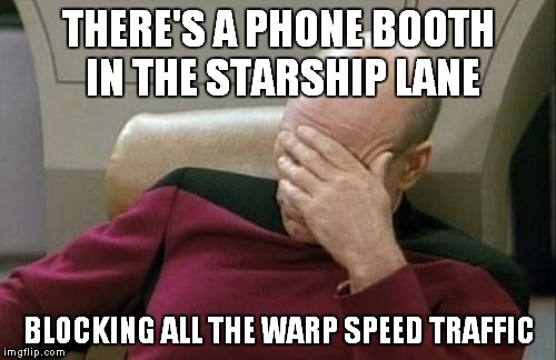 Captain Picard Facepalm Meme | THERE'S A PHONE BOOTH IN THE STARSHIP LANE BLOCKING ALL THE WARP SPEED TRAFFIC | image tagged in memes,captain picard facepalm | made w/ Imgflip meme maker