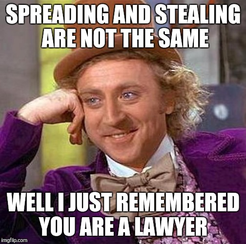 Creepy Condescending Wonka Meme | SPREADING AND STEALING ARE NOT THE SAME WELL I JUST REMEMBERED YOU ARE A LAWYER | image tagged in memes,creepy condescending wonka | made w/ Imgflip meme maker