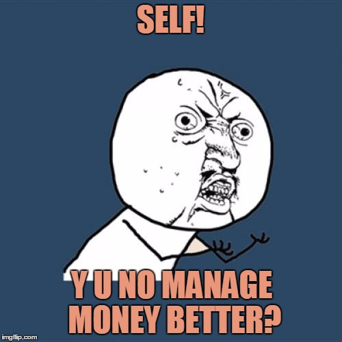 Just kidding, self. Spend your $$ on whatever you want to. Knock yourself out. | SELF! Y U NO MANAGE MONEY BETTER? | image tagged in memes,y u no,budget | made w/ Imgflip meme maker
