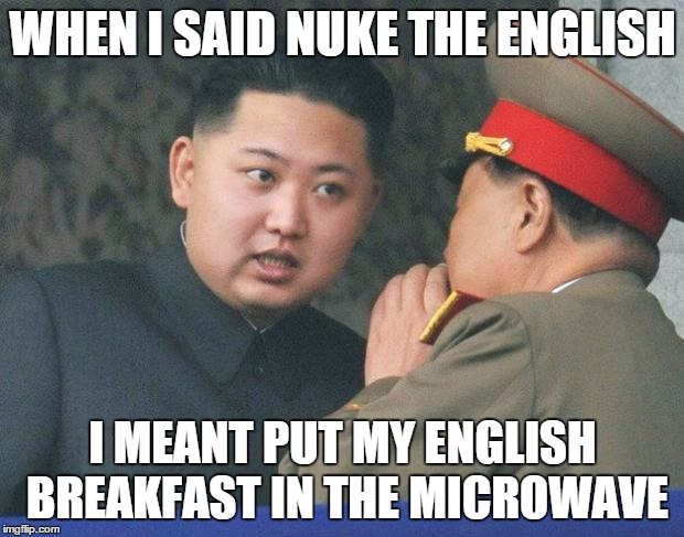 WHEN I SAID NUKE THE ENGLISH I MEANT PUT MY ENGLISH BREAKFAST IN THE MICROWAVE | made w/ Imgflip meme maker