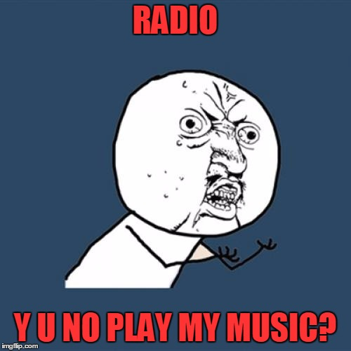 Y U No Meme | RADIO Y U NO PLAY MY MUSIC? | image tagged in memes,y u no | made w/ Imgflip meme maker