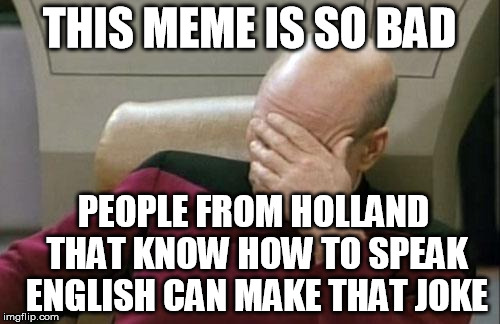 Captain Picard Facepalm Meme | THIS MEME IS SO BAD PEOPLE FROM HOLLAND THAT KNOW HOW TO SPEAK ENGLISH CAN MAKE THAT JOKE | image tagged in memes,captain picard facepalm | made w/ Imgflip meme maker
