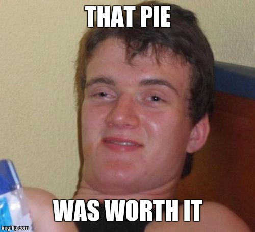 10 Guy Meme | THAT PIE WAS WORTH IT | image tagged in memes,10 guy | made w/ Imgflip meme maker