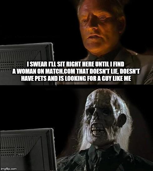 I'll Just Wait Here: Until I find the right mate on Match | I SWEAR I'LL SIT RIGHT HERE UNTIL I FIND A WOMAN ON MATCH.COM THAT DOESN'T LIE, DOESN'T HAVE PETS AND IS LOOKING FOR A GUY LIKE ME | image tagged in memes,ill just wait here,match,cats,horses,dogs | made w/ Imgflip meme maker