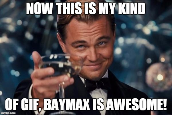 Leonardo Dicaprio Cheers Meme | NOW THIS IS MY KIND OF GIF, BAYMAX IS AWESOME! | image tagged in memes,leonardo dicaprio cheers | made w/ Imgflip meme maker