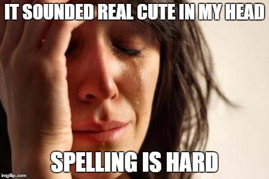 First World Problems Meme | IT SOUNDED REAL CUTE IN MY HEAD SPELLING IS HARD | image tagged in memes,first world problems | made w/ Imgflip meme maker