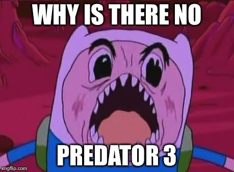 Finn The Human | WHY IS THERE NO PREDATOR 3 | image tagged in memes,finn the human | made w/ Imgflip meme maker