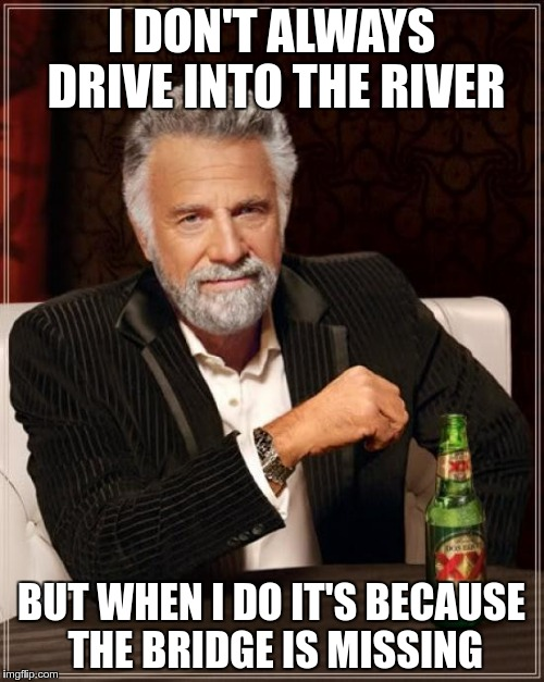 The Most Interesting Man In The World Meme | I DON'T ALWAYS DRIVE INTO THE RIVER BUT WHEN I DO IT'S BECAUSE THE BRIDGE IS MISSING | image tagged in memes,the most interesting man in the world | made w/ Imgflip meme maker