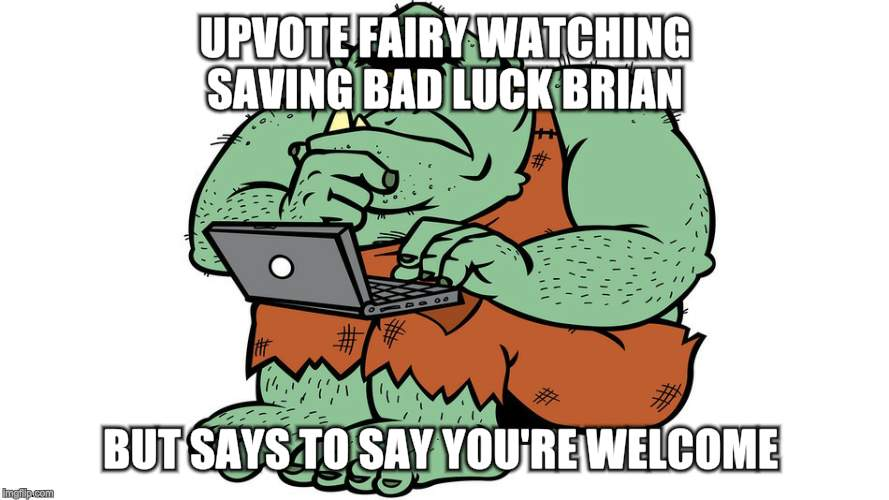 Troll | UPVOTE FAIRY WATCHING SAVING BAD LUCK BRIAN BUT SAYS TO SAY YOU'RE WELCOME | image tagged in troll | made w/ Imgflip meme maker
