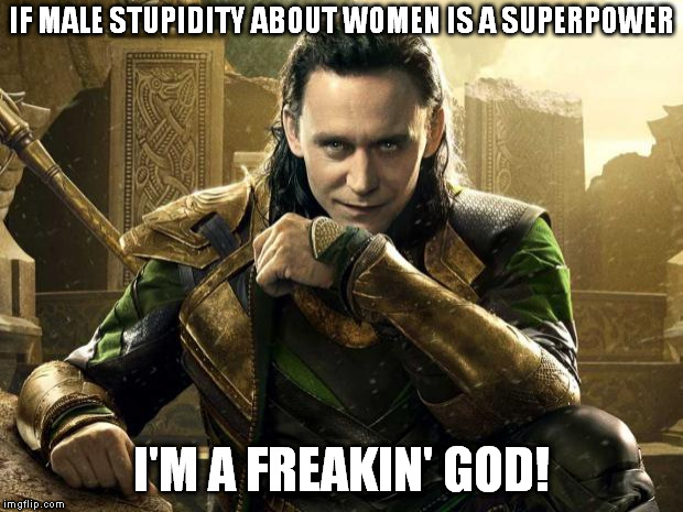 I'm a freakin' god! | IF MALE STUPIDITY ABOUT WOMEN IS A SUPERPOWER I'M A FREAKIN' GOD! | image tagged in loki i approve,men,memes,funny,women,superpower | made w/ Imgflip meme maker
