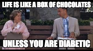 forrest gump box of chocolates | LIFE IS LIKE A BOX OF CHOCOLATES UNLESS YOU ARE DIABETIC | image tagged in forrest gump box of chocolates | made w/ Imgflip meme maker