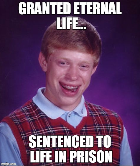 Bad Luck Brian Meme | GRANTED ETERNAL LIFE... SENTENCED TO LIFE IN PRISON | image tagged in memes,bad luck brian | made w/ Imgflip meme maker