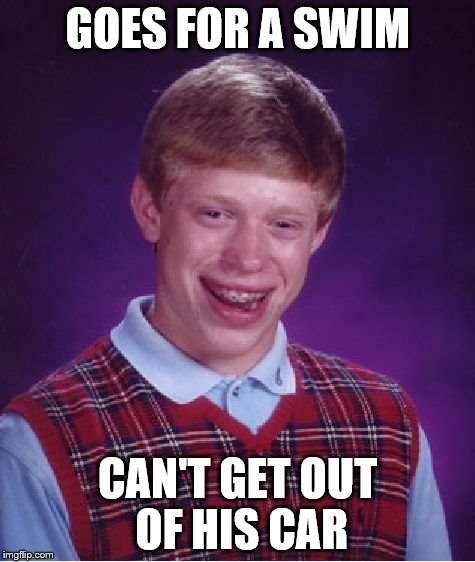 Bad Luck Brian Meme | GOES FOR A SWIM CAN'T GET OUT OF HIS CAR | image tagged in memes,bad luck brian | made w/ Imgflip meme maker