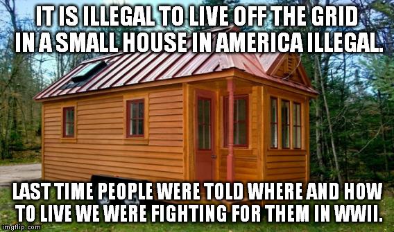 Tiny House Illegal  | IT IS ILLEGAL TO LIVE OFF THE GRID IN A SMALL HOUSE IN AMERICA ILLEGAL. LAST TIME PEOPLE WERE TOLD WHERE AND HOW TO LIVE WE WERE FIGHTING FO | image tagged in tiny house,nazi,america,jews,house,freedom | made w/ Imgflip meme maker
