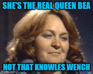 QUEEN BEA | SHE'S THE REAL QUEEN BEA NOT THAT KNOWLES WENCH | image tagged in bea smith,prisoner cell block h,seance knowles,top dog | made w/ Imgflip meme maker