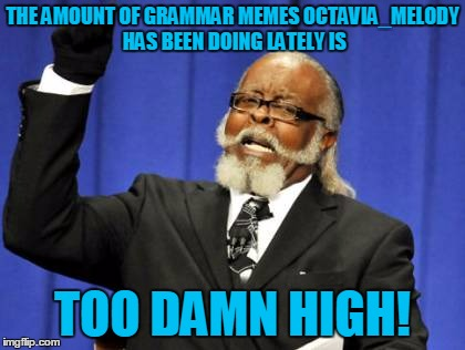 Too Damn High Meme | THE AMOUNT OF GRAMMAR MEMES OCTAVIA_MELODY HAS BEEN DOING LATELY IS TOO DAMN HIGH! | image tagged in memes,too damn high | made w/ Imgflip meme maker