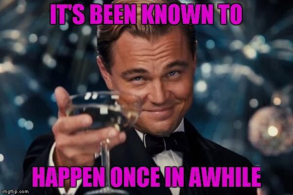 Leonardo Dicaprio Cheers Meme | IT'S BEEN KNOWN TO HAPPEN ONCE IN AWHILE | image tagged in memes,leonardo dicaprio cheers | made w/ Imgflip meme maker