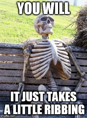 Waiting Skeleton Meme | YOU WILL IT JUST TAKES A LITTLE RIBBING | image tagged in memes,waiting skeleton | made w/ Imgflip meme maker