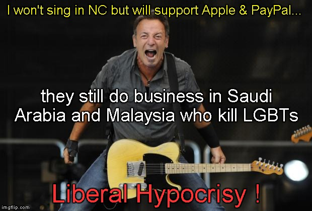 Liberal Hypocrisy!  |  I won't sing in NC but will support Apple & PayPal... they still do business in Saudi Arabia and Malaysia who kill LGBTs; Liberal Hypocrisy ! | image tagged in bruce springsteen,lgbt | made w/ Imgflip meme maker