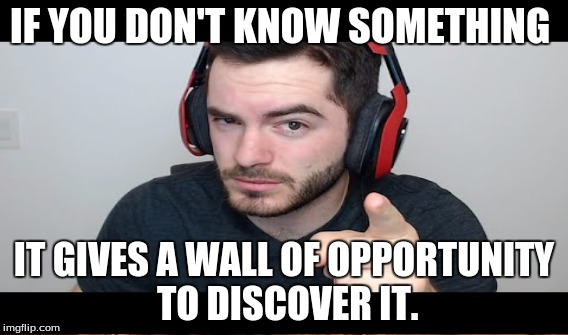 Know your limits. | IF YOU DON'T KNOW SOMETHING IT GIVES A WALL OF OPPORTUNITY TO DISCOVER IT. | image tagged in captiansparkelz,learning,life choices | made w/ Imgflip meme maker