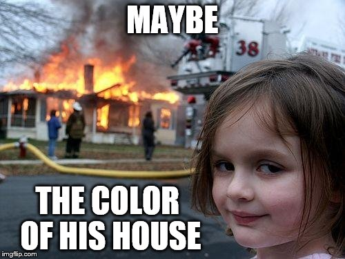 Disaster Girl Meme | MAYBE THE COLOR OF HIS HOUSE | image tagged in memes,disaster girl | made w/ Imgflip meme maker
